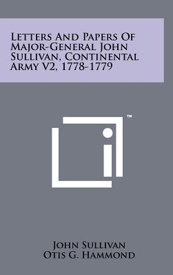 Letters and Papers of Major-General John Sullivan, Continental Army V2, 1778-1779 - Sullivan, John, Dr., and Hammond, Otis G (Editor)