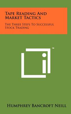 Tape Reading and Market Tactics: The Three Steps to Successful Stock Trading - Neill, Humphrey Bancroft