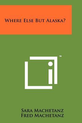 Where Else But Alaska? - Machetanz, Sara