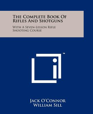 The Complete Book of Rifles and Shotguns: With a Seven-Lesson Rifle Shooting Course - O'Connor, Jack, and Sill, William (Editor)