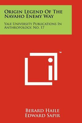 Origin Legend of the Navaho Enemy Way: Yale University Publications in Anthropology, No. 17 - Haile, Berard, and Sapir, Edward (Editor), and Sapir, Leslie (Editor)