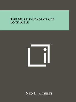 The Muzzle-Loading Cap Lock Rifle - Roberts, Ned H