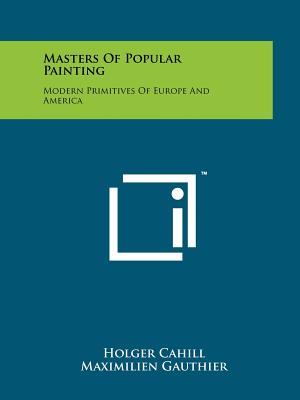 Masters of Popular Painting: Modern Primitives of Europe and America - Cahill, Holger, and Gauthier, Maximilien, and Cassou, Jean