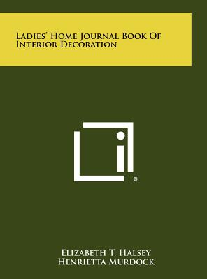 Ladies' Home Journal Book of Interior Decoration - Halsey, Elizabeth T, and Murdock, Henrietta (Editor), and Wheatland, Cynthia McAdoo (Editor)