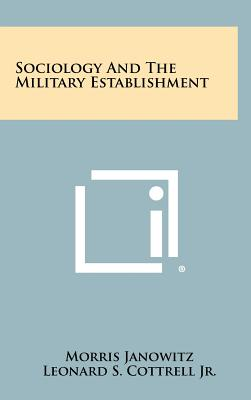 Sociology and the Military Establishment - Janowitz, Morris, and Cottrell Jr, Leonard S (Foreword by)