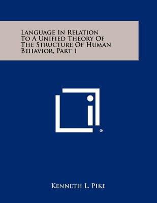 Language in Relation to a Unified Theory of the Structure of Human Behavior, Part 1 - Pike, Kenneth L