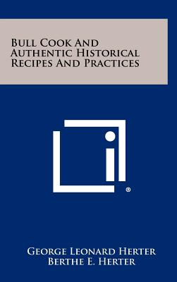 Bull Cook and Authentic Historical Recipes and Practices - Herter, George Leonard, and Herter, Berthe E