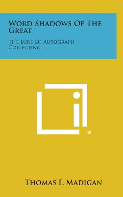 Word Shadows of the Great: The Lure of Autograph Collecting - Madigan, Thomas F