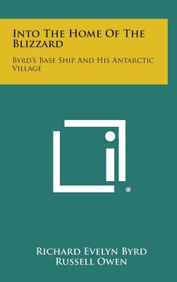 Into the Home of the Blizzard: Byrd's Base Ship and His Antarctic Village - Byrd, Richard Evelyn, Admiral, and Owen, Russell