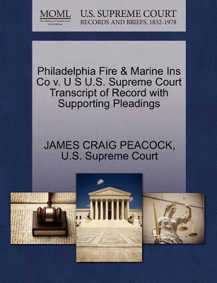 Philadelphia Fire & Marine Ins Co V. U S U.S. Supreme Court Transcript of Record with Supporting Pleadings - Peacock, James Craig, and U S Supreme Court (Creator)