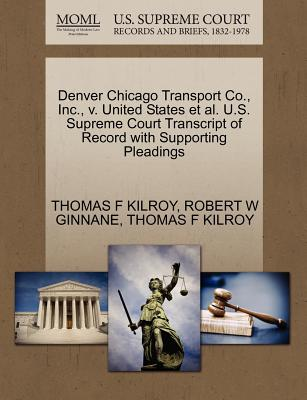 Denver Chicago Transport Co., Inc., V. United States et al. U.S. Supreme Court Transcript of Record with Supporting Pleadings - Kilroy, Thomas F, and Ginnane, Robert W