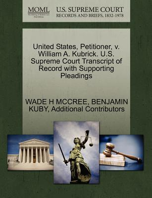United States, Petitioner, V. William A. Kubrick. U.S. Supreme Court Transcript of Record with Supporting Pleadings - McCree, Wade H, and Kuby, Benjamin, and Additional Contributors