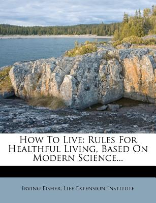 How to Live: Rules for Healthful Living, Based on Modern Science... - Fisher, Irving, and Life Extension Institute (Creator)