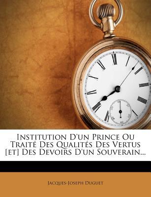 Institution D'Un Prince Ou Trait Des Qualit?'s Des Vertus [Et] Des Devoirs D'Un Souverain... - Duguet, Jacques-Joseph