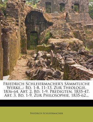 Friedrich Schleiermacher's S Mmtliche Werke...: Bd. 1-8, 11-13. Zur Theologie. 1836-64. Abt. 2, Bd. 1-9. Predigten. 1835-47. Abt. 3, Bd. 1-9. Zur Philosophie. 1835-62... - Schleiermacher, Friedrich