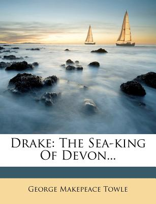 Drake, the Sea-King of Devon - Towle, George Makepeace