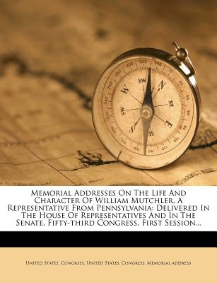 Memorial Addresses on the Life and Character of William Mutchler, a Representative from Pennsylvania; Delivered in the House of Representatives and in the Senate, Fifty-Third Congress, First Session - Congress, United States, Professor