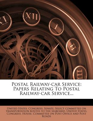 Postal Railway-Car Service: Papers Relating to Postal Railway-Car Service... - United States Congress Senate Select (Creator)