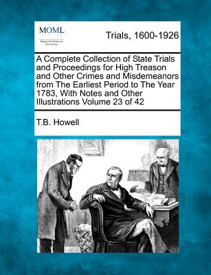 A Complete Collection of State Trials and Proceedings for High Treason and Other Crimes and Misdemeanors from the Earliest Period to the Year 1783, with Notes and Other Illustrations Volume 23 of 42 - Howell, Thomas Bayly