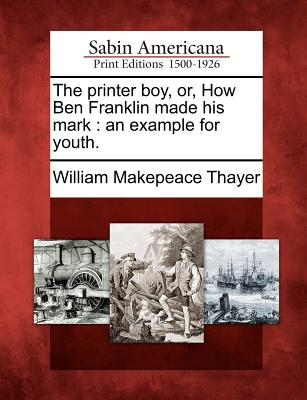 The Printer Boy, Or, How Ben Franklin Made His Mark: An Example for Youth. - Thayer, William Makepeace