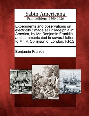 Experiments and Observations on Electricity: Made at Philadelphia in America, by Mr. Benjamin Franklin, and Communicated in Several Letters to Mr. P. Collinson of London, F.R.S. - Franklin, Benjamin