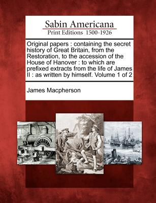 Original Papers: Containing the Secret History of Great Britain, from the Restoration, to the Accession of the House of Hanover: To Which Are Prefixed Extracts from the Life of James II: As Written by Himself. Volume 1 of 2 - MacPherson, James