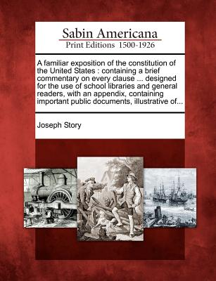 A Familiar Exposition of the Constitution of the United States: Containing a Brief Commentary on Every Clause ... Designed for the Use of School Libraries and General Readers, with an Appendix, Containing Important Public Documents, Illustrative Of... - Story, Joseph