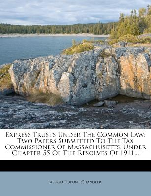 Express Trusts Under the Common Law: Two Papers Submitted to the Tax Commissioner of Massachusetts, Under Chapter 55 of the Resolves of 1911... - Chandler, Alfred DuPont, Jr.