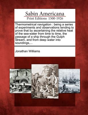 Thermometrical Navigation: Being a Series of Experiments and Observations Tending to Prove That by Ascertaining the Relative Heat of the Sea-Water from Time to Time, the Passage of a Ship Through the Gulph Stream, and from Deep Water Into Soundings, ... - Williams, Jonathan