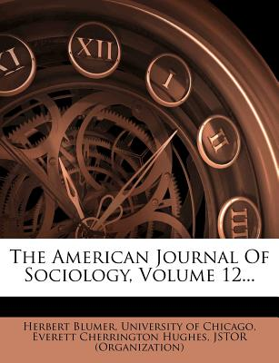 The American Journal of Sociology, Volume 12... - Blumer, Herbert