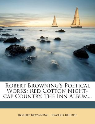 Robert Browning's Poetical Works (Volume 12); Red Cotton Night-Cap Country. the Inn Album - Browning, Robert