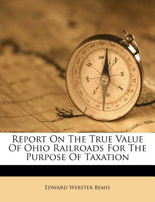Report on the True Value of Ohio Railroads for the Purpose of Taxation - Bemis, Edward Webster