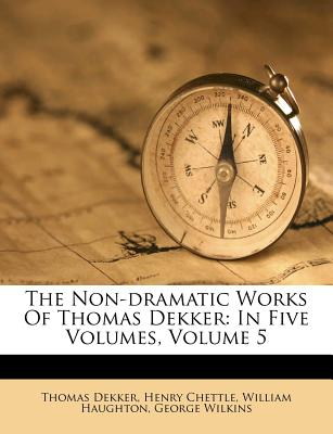 The Non-Dramatic Works of Thomas Dekker: In Five Volumes, Volume 5 - Dekker, Thomas, and Chettle, Henry, and Haughton, William