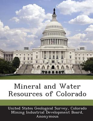 Mineral and Water Resources of Colorado - United States Geological Survey (Creator), and Colorado Mining Industrial Development B (Creator), and United States Congress...