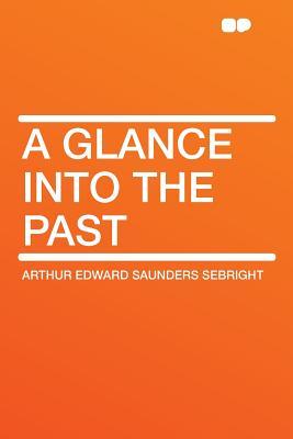 A Glance Into the Past - Sebright, Arthur Edward Saunders