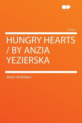 Hungry Hearts / By Anzia Yezierska - Yezierska, Anzia