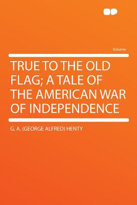 True to the Old Flag; A Tale of the American War of Independence - Henty, G A