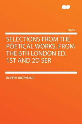 Selections from the Poetical Works. from the 6th London Ed. 1st and 2D Ser - Browning, Robert