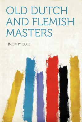 Old Dutch and Flemish masters - Cole, Timothy (Creator)