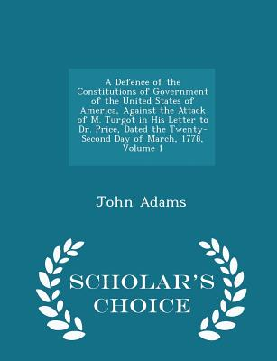 A Defence of the Constitutions of Government of the United States of America, Against the Attack of M. Turgot in His Letter to Dr. Price, Dated the Twenty-Second Day of March, 1778, Volume 1 - Scholar's Choice Edition - Adams, John
