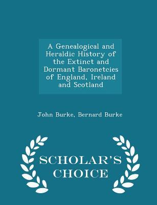 A Genealogical and Heraldic History of the Extinct and Dormant Baronetcies of England, Ireland and Scotland - Scholar's Choice Edition - Burke, John, and Burke, Bernard, Sir