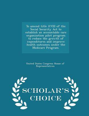 To Amend Title XVIII of the Social Security ACT to Establish an Accountable Care Organization Pilot Program to Reduce the Growth of Expenditures and Improve Health Outcomes Under the Medicare Program. - Scholar's Choice Edition - United States Congress House of Represen (Creator)