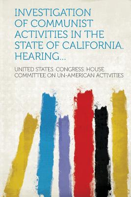 Investigation of Communist Activities in the State of California. Hearing... - Activities, United States Congress Hou (Creator)