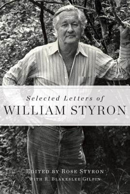 Selected Letters of William Styron - Styron, William, and Styron, Rose (Editor), and Gilpin, R Blakeslee