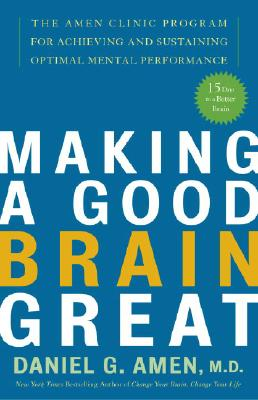 Making a Good Brain Great: The Amen Clinic Program for Achieving and Sustaining Optimal Mental Performance - Amen, Daniel G, Dr., MD