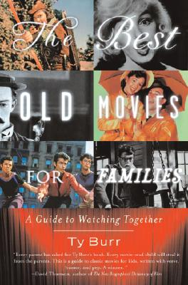 The Best Old Movies for Families: A Guide to Watching Together - Burr, Ty