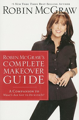 Robin McGraw's Complete Makeover Guide: A Companion to What's Age Got to Do with It? - McGraw, Robin