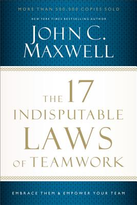 The 17 Indisputable Laws of Teamwork: Embrace Them and Empower Your Team - Maxwell, John C.