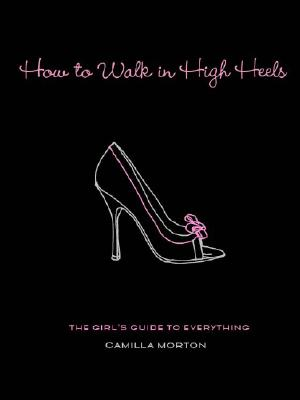 How to Walk in High Heels: The Girl's Guide to Everything - Morton, Camilla
