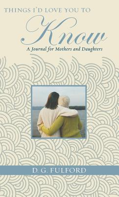 Things I'd Love You to Know: A Journal for Mothers and Daughters - Fulford, D G